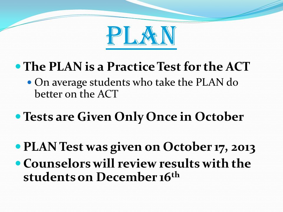PLAN The PLAN is a Practice Test for the ACT On average students who take the PLAN do better on the ACT Tests are Given Only Once in October PLAN Test was given on October 17, 2013 Counselors will review results with the students on December 16 th