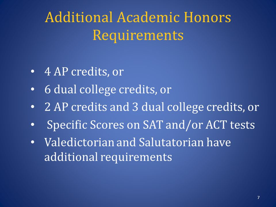 Additional Academic Honors Requirements 7 4 AP credits, or 6 dual college credits, or 2 AP credits and 3 dual college credits, or Specific Scores on SAT and/or ACT tests Valedictorian and Salutatorian have additional requirements