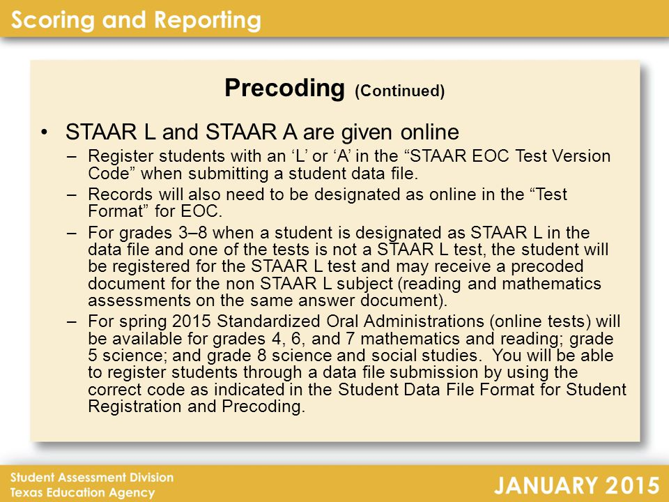 Precoding (Continued) STAAR L and STAAR A are given online –Register students with an 'L' or 'A' in the STAAR EOC Test Version Code when submitting a student data file.