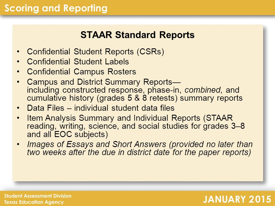STAAR Standard Reports Confidential Student Reports (CSRs) Confidential Student Labels Confidential Campus Rosters Campus and District Summary Reports— including constructed response, phase-in, combined, and cumulative history (grades 5 & 8 retests) summary reports Data Files – individual student data files Item Analysis Summary and Individual Reports (STAAR reading, writing, science, and social studies for grades 3–8 and all EOC subjects) Images of Essays and Short Answers (provided no later than two weeks after the due in district date for the paper reports)