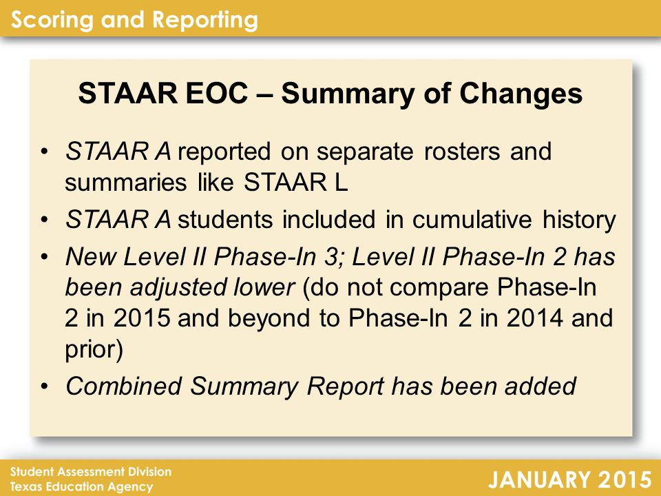 STAAR EOC – Summary of Changes STAAR A reported on separate rosters and summaries like STAAR L STAAR A students included in cumulative history New Level II Phase-In 3; Level II Phase-In 2 has been adjusted lower (do not compare Phase-In 2 in 2015 and beyond to Phase-In 2 in 2014 and prior) Combined Summary Report has been added