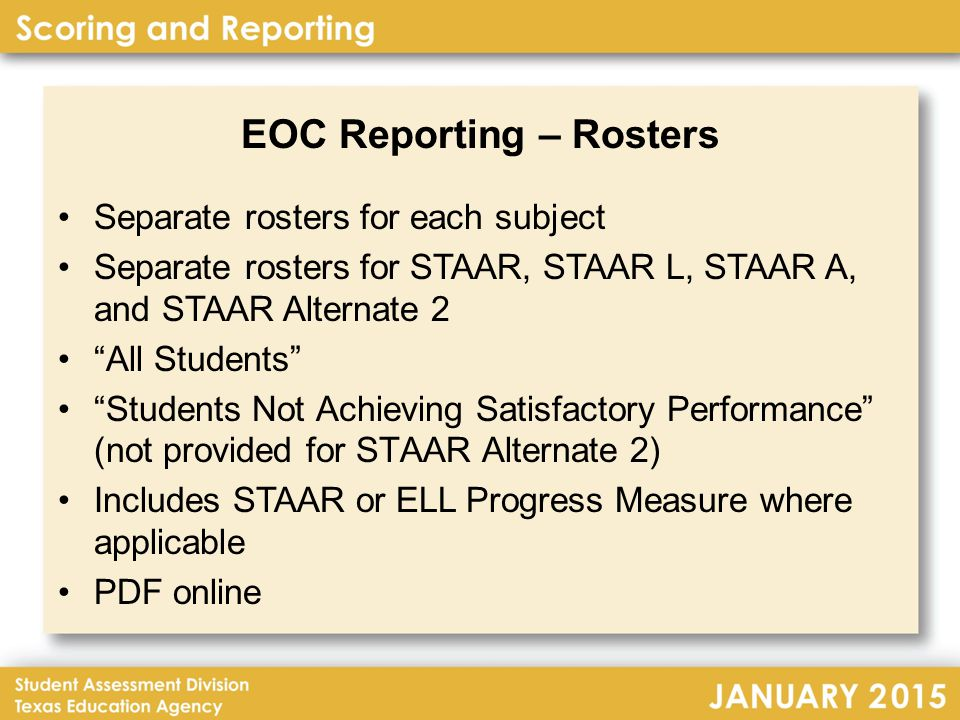 EOC Reporting – Rosters Separate rosters for each subject Separate rosters for STAAR, STAAR L, STAAR A, and STAAR Alternate 2 All Students Students Not Achieving Satisfactory Performance (not provided for STAAR Alternate 2) Includes STAAR or ELL Progress Measure where applicable PDF online