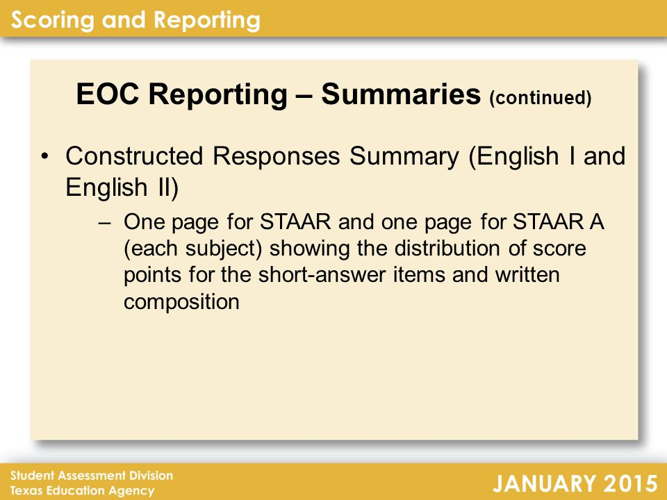 EOC Reporting – Summaries (continued) Constructed Responses Summary (English I and English II) –One page for STAAR and one page for STAAR A (each subject) showing the distribution of score points for the short-answer items and written composition