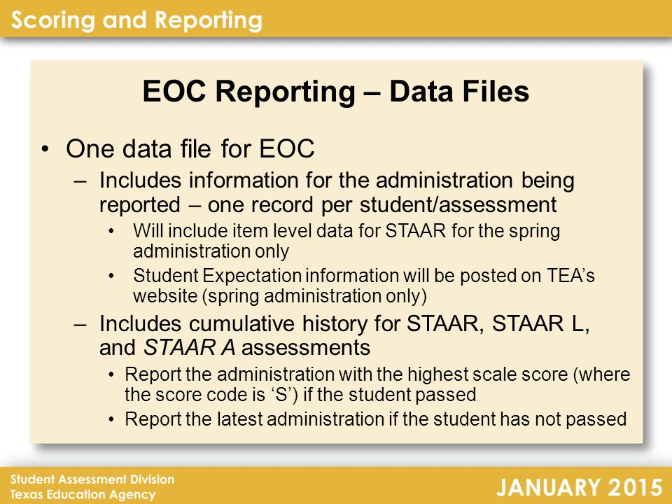EOC Reporting – Data Files One data file for EOC –Includes information for the administration being reported – one record per student/assessment Will include item level data for STAAR for the spring administration only Student Expectation information will be posted on TEA's website (spring administration only) –Includes cumulative history for STAAR, STAAR L, and STAAR A assessments Report the administration with the highest scale score (where the score code is 'S') if the student passed Report the latest administration if the student has not passed