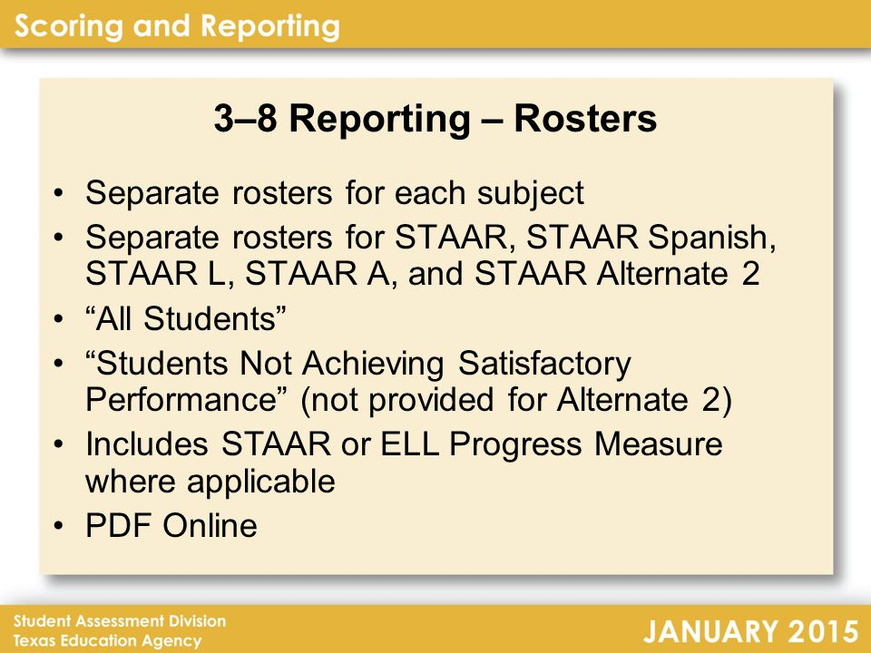 3–8 Reporting – Rosters Separate rosters for each subject Separate rosters for STAAR, STAAR Spanish, STAAR L, STAAR A, and STAAR Alternate 2 All Students Students Not Achieving Satisfactory Performance (not provided for Alternate 2) Includes STAAR or ELL Progress Measure where applicable PDF Online