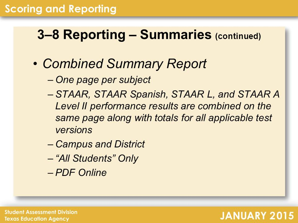 3–8 Reporting – Summaries (continued) Combined Summary Report –One page per subject –STAAR, STAAR Spanish, STAAR L, and STAAR A Level II performance results are combined on the same page along with totals for all applicable test versions –Campus and District – All Students Only –PDF Online