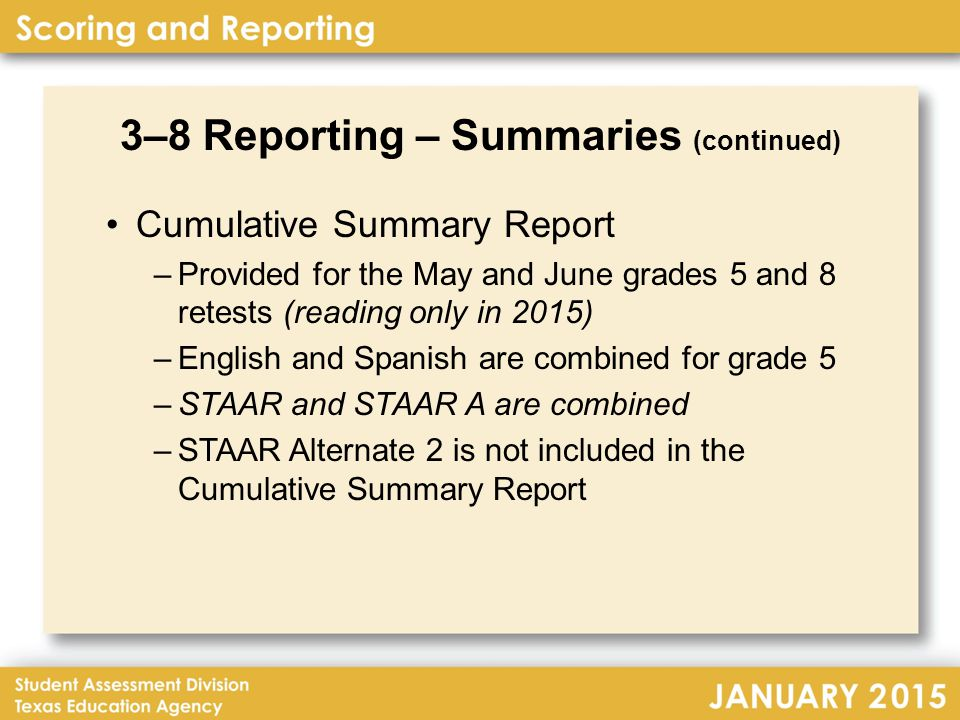 3–8 Reporting – Summaries (continued) Cumulative Summary Report –Provided for the May and June grades 5 and 8 retests (reading only in 2015) –English and Spanish are combined for grade 5 –STAAR and STAAR A are combined –STAAR Alternate 2 is not included in the Cumulative Summary Report