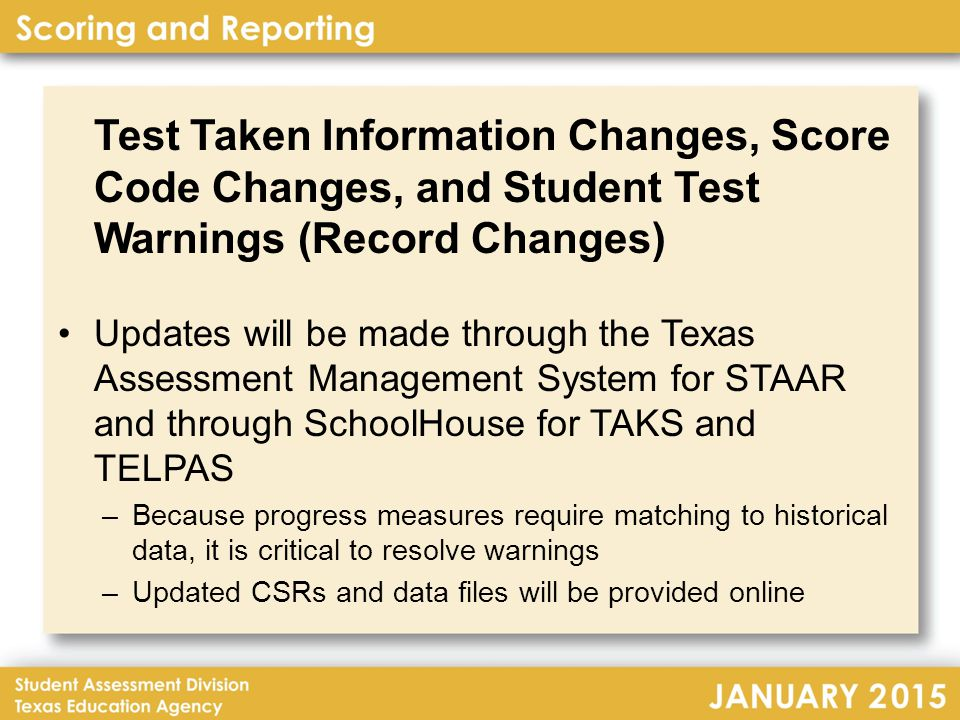 Test Taken Information Changes, Score Code Changes, and Student Test Warnings (Record Changes) Updates will be made through the Texas Assessment Management System for STAAR and through SchoolHouse for TAKS and TELPAS –Because progress measures require matching to historical data, it is critical to resolve warnings –Updated CSRs and data files will be provided online