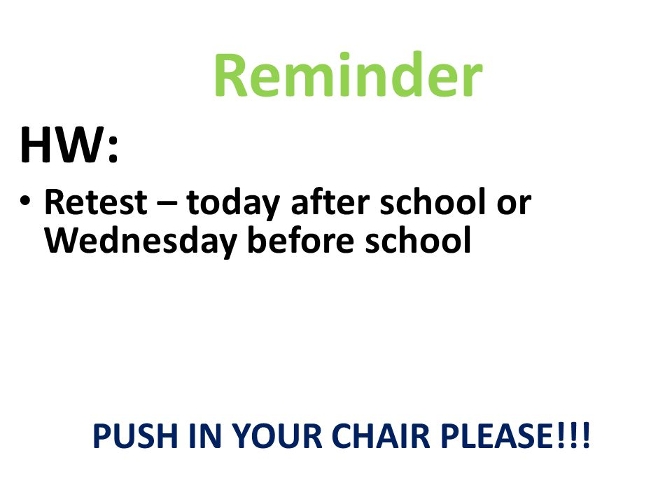 HW: Retest – today after school or Wednesday before school PUSH IN YOUR CHAIR PLEASE!!! Reminder