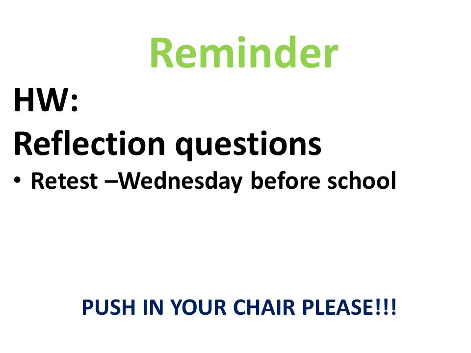 HW: Reflection questions Retest –Wednesday before school PUSH IN YOUR CHAIR PLEASE!!! Reminder