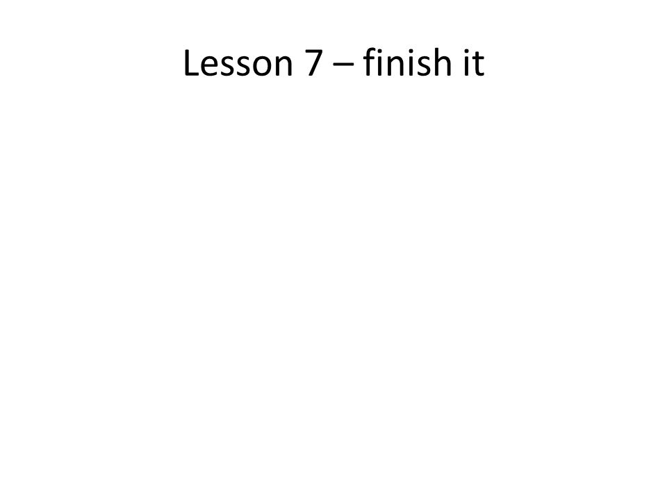 Lesson 7 – finish it