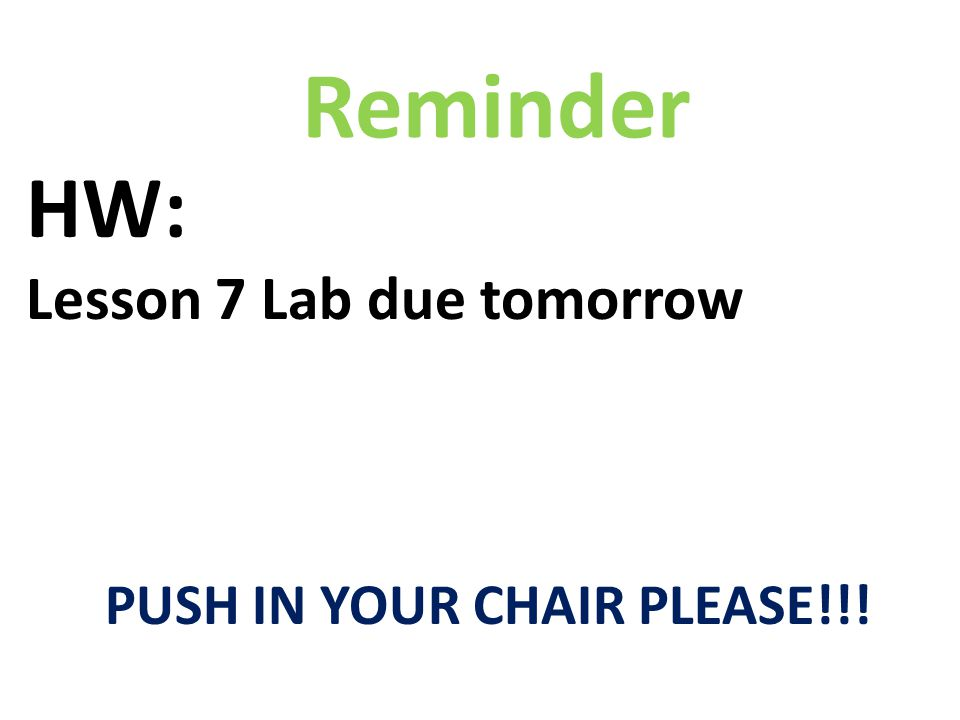 HW: Lesson 7 Lab due tomorrow PUSH IN YOUR CHAIR PLEASE!!! Reminder
