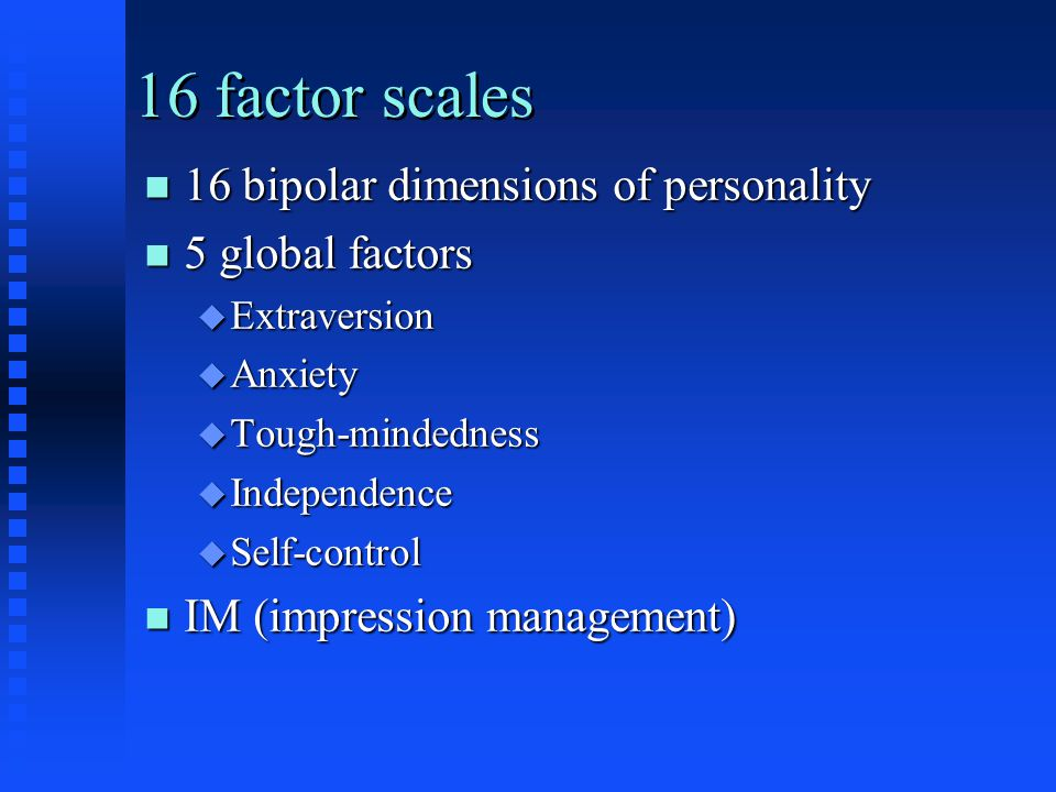 16 factor scales n 16 bipolar dimensions of personality n 5 global factors u Extraversion u Anxiety u Tough-mindedness u Independence u Self-control n IM (impression management)