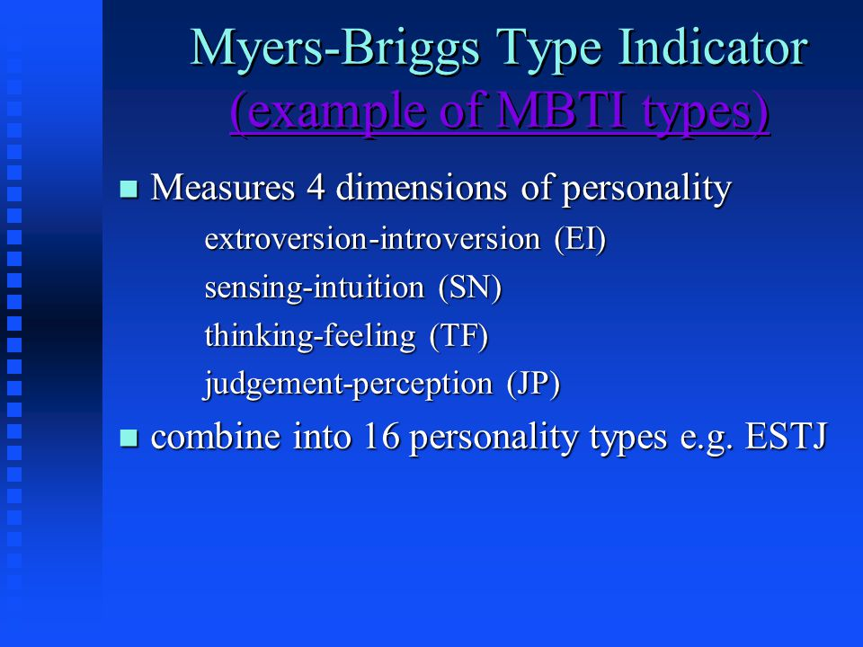 Myers-Briggs Type Indicator (example of MBTI types) (example of MBTI types) Myers-Briggs Type Indicator (example of MBTI types) (example of MBTI types) n Measures 4 dimensions of personality extroversion-introversion (EI) sensing-intuition (SN) thinking-feeling (TF) judgement-perception (JP) n combine into 16 personality types e.g.