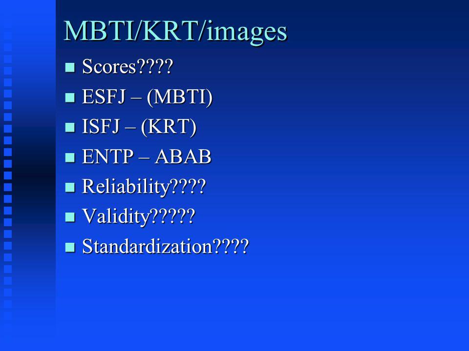 MBTI/KRT/images n Scores???? n ESFJ – (MBTI) n ISFJ – (KRT) n ENTP – ABAB n Reliability???? n Validity????? n Standardization????