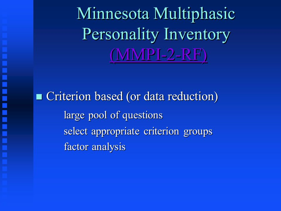Minnesota Multiphasic Personality Inventory (MMPI-2-RF)(MMPI-2-RF) Minnesota Multiphasic Personality Inventory (MMPI-2-RF)(MMPI-2-RF) n Criterion based (or data reduction) large pool of questions select appropriate criterion groups factor analysis