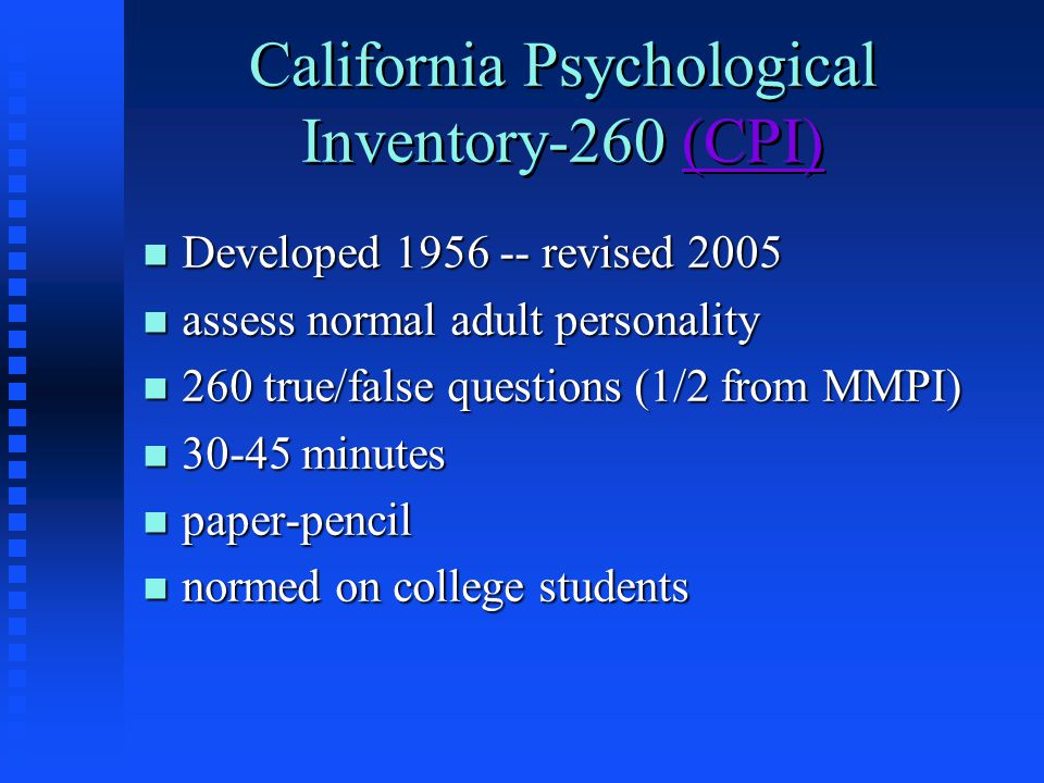 California Psychological Inventory-260 (CPI)(CPI) California Psychological Inventory-260 (CPI)(CPI) n Developed 1956 -- revised 2005 n assess normal adult personality n 260 true/false questions (1/2 from MMPI) n 30-45 minutes n paper-pencil n normed on college students