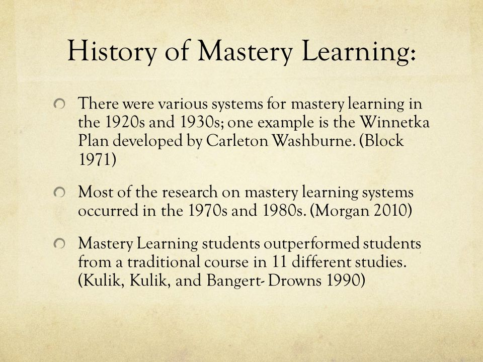 History of Mastery Learning: There were various systems for mastery learning in the 1920s and 1930s; one example is the Winnetka Plan developed by Carleton Washburne.