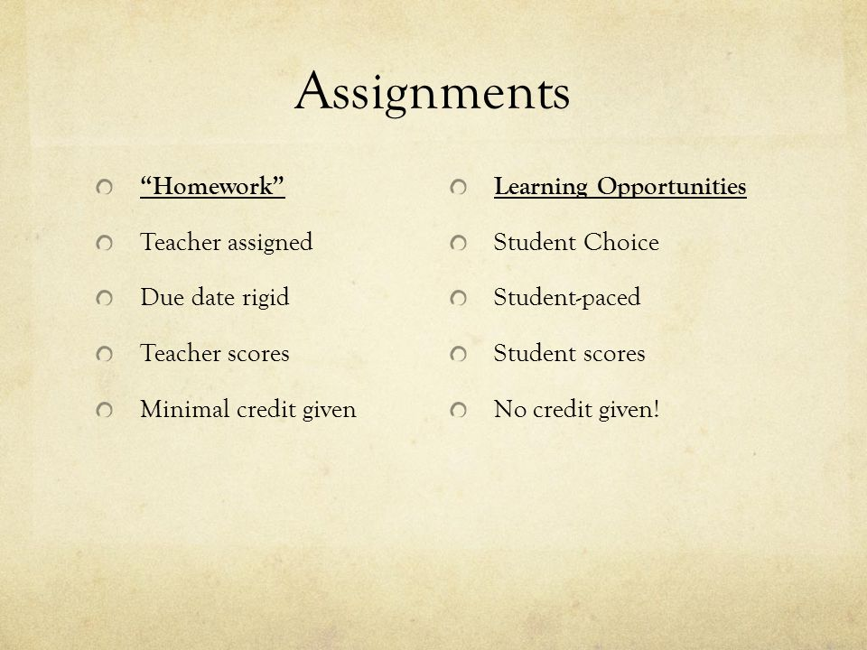 Assignments Homework Teacher assigned Due date rigid Teacher scores Minimal credit given Learning Opportunities Student Choice Student-paced Student scores No credit given!