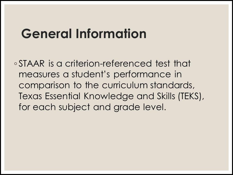 General Information ◦ STAAR is a criterion-referenced test that measures a student's performance in comparison to the curriculum standards, Texas Essential Knowledge and Skills (TEKS), for each subject and grade level.