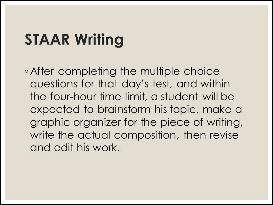STAAR Writing ◦ After completing the multiple choice questions for that day's test, and within the four-hour time limit, a student will be expected to brainstorm his topic, make a graphic organizer for the piece of writing, write the actual composition, then revise and edit his work.