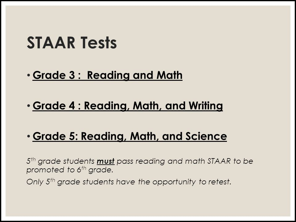 STAAR Tests Grade 3 : Reading and Math Grade 4 : Reading, Math, and Writing Grade 5: Reading, Math, and Science 5 th grade students must pass reading and math STAAR to be promoted to 6 th grade.