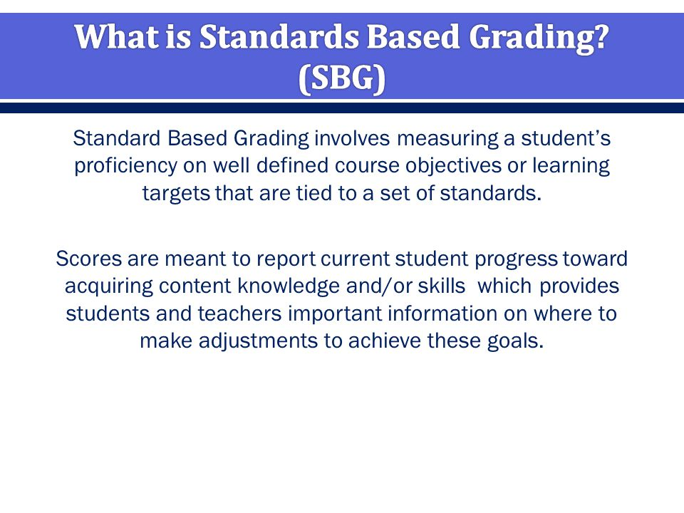 Standard Based Grading involves measuring a student's proficiency on well defined course objectives or learning targets that are tied to a set of standards.