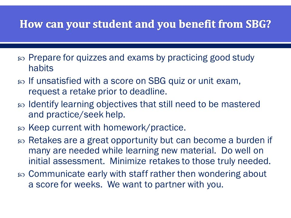  Prepare for quizzes and exams by practicing good study habits  If unsatisfied with a score on SBG quiz or unit exam, request a retake prior to deadline.