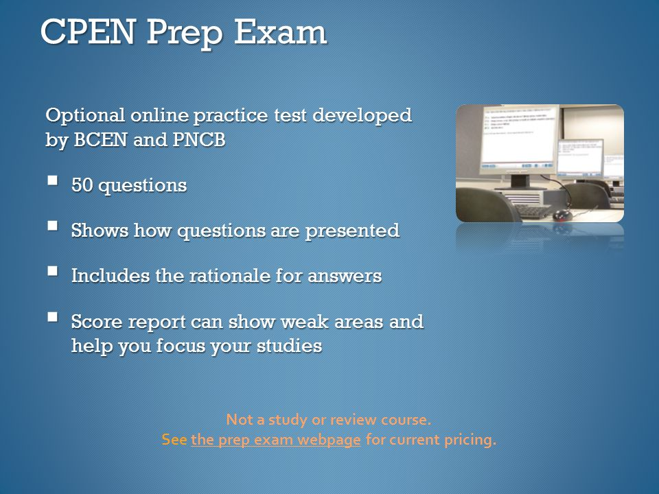 CPEN Prep Exam Optional online practice test developed by BCEN and PNCB  50 questions  Shows how questions are presented  Includes the rationale for answers  Score report can show weak areas and help you focus your studies Not a study or review course.