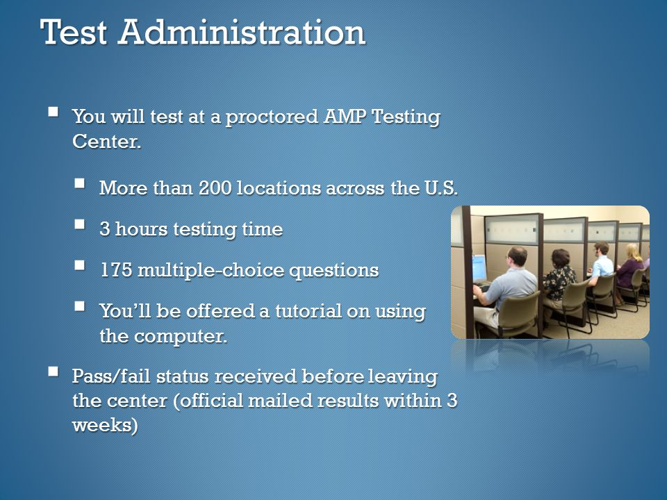 Test Administration  You will test at a proctored AMP Testing Center.