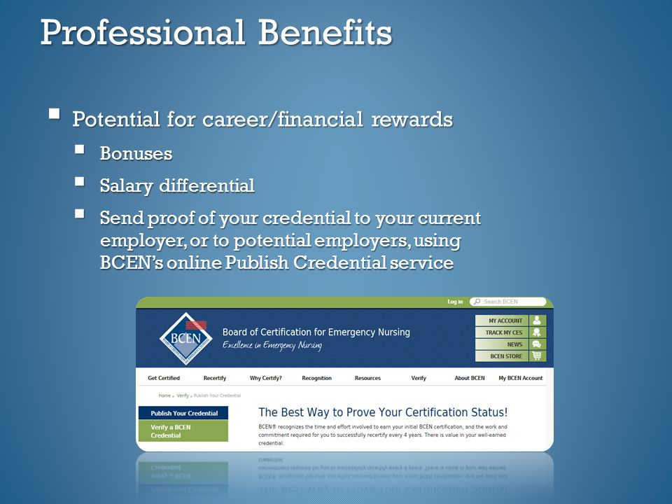 Professional Benefits  Potential for career/financial rewards  Bonuses  Salary differential  Send proof of your credential to your current employer, or to potential employers, using BCEN's online Publish Credential service