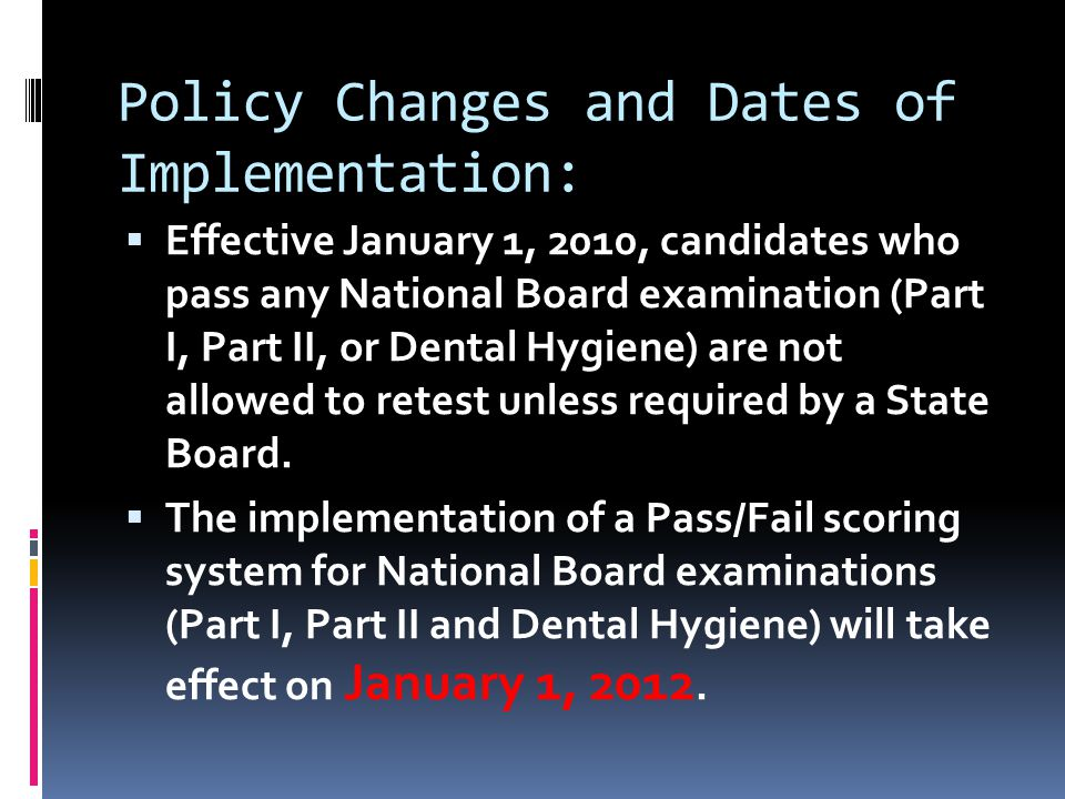 Policy Changes and Dates of Implementation:  Effective January 1, 2010, candidates who pass any National Board examination (Part I, Part II, or Dental Hygiene) are not allowed to retest unless required by a State Board.