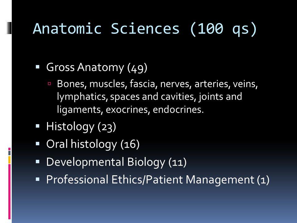 Anatomic Sciences (100 qs)  Gross Anatomy (49)  Bones, muscles, fascia, nerves, arteries, veins, lymphatics, spaces and cavities, joints and ligaments, exocrines, endocrines.