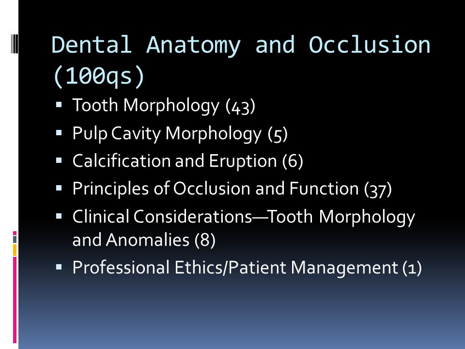 Dental Anatomy and Occlusion (100qs)  Tooth Morphology (43)  Pulp Cavity Morphology (5)  Calcification and Eruption (6)  Principles of Occlusion and Function (37)  Clinical Considerations—Tooth Morphology and Anomalies (8)  Professional Ethics/Patient Management (1)