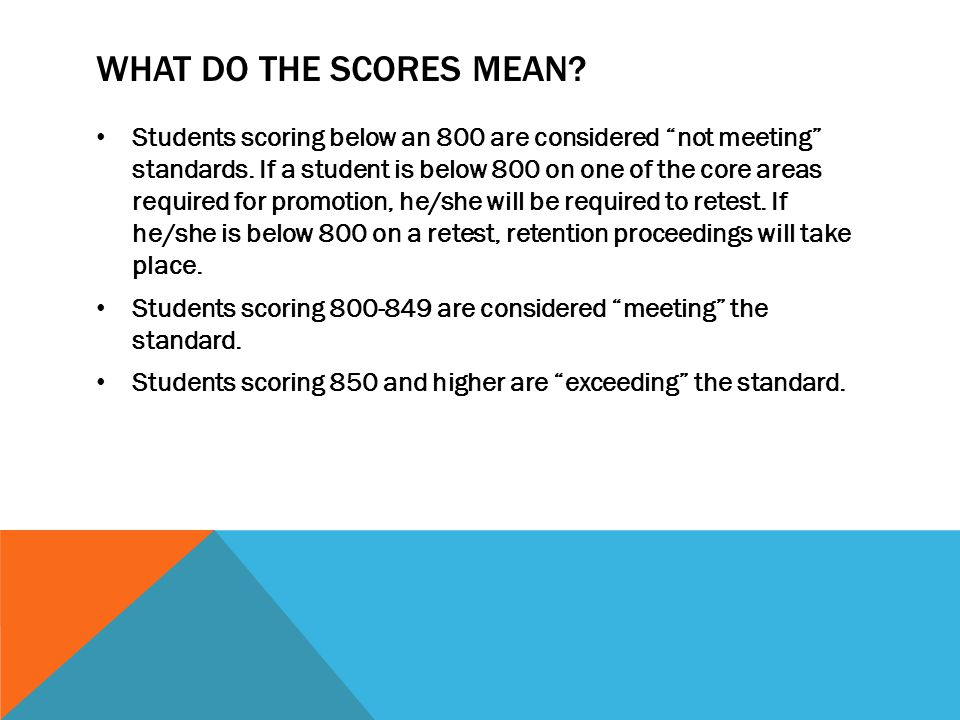 WHAT DO THE SCORES MEAN. Students scoring below an 800 are considered not meeting standards.