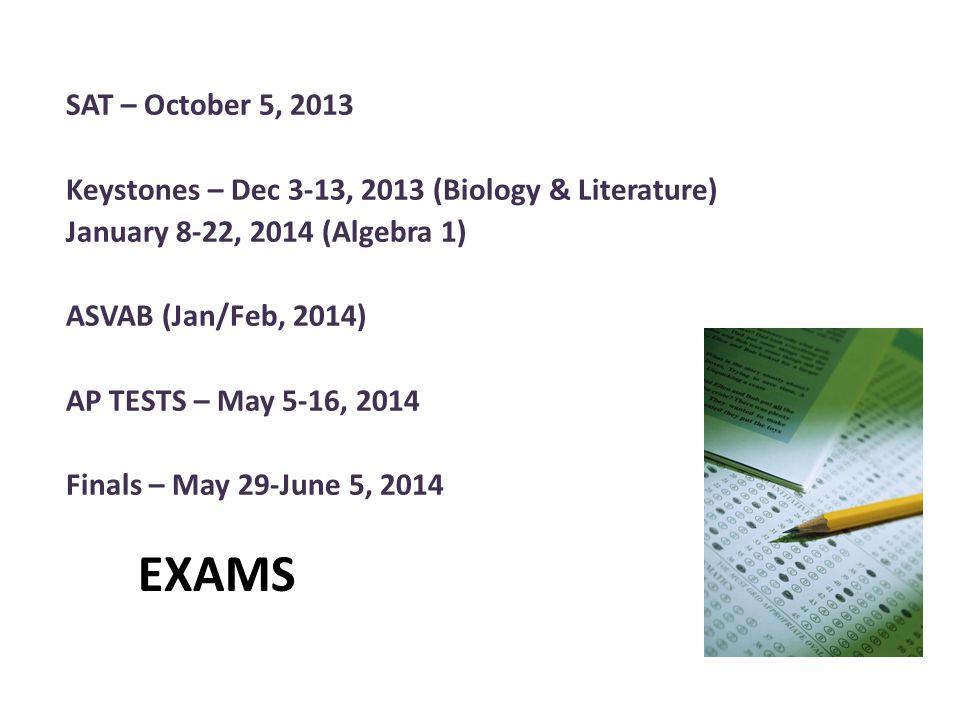 EXAMS SAT – October 5, 2013 Keystones – Dec 3-13, 2013 (Biology & Literature) January 8-22, 2014 (Algebra 1) ASVAB (Jan/Feb, 2014) AP TESTS – May 5-16, 2014 Finals – May 29-June 5, 2014