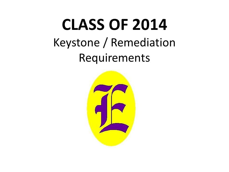 CLASS OF 2014 Keystone / Remediation Requirements