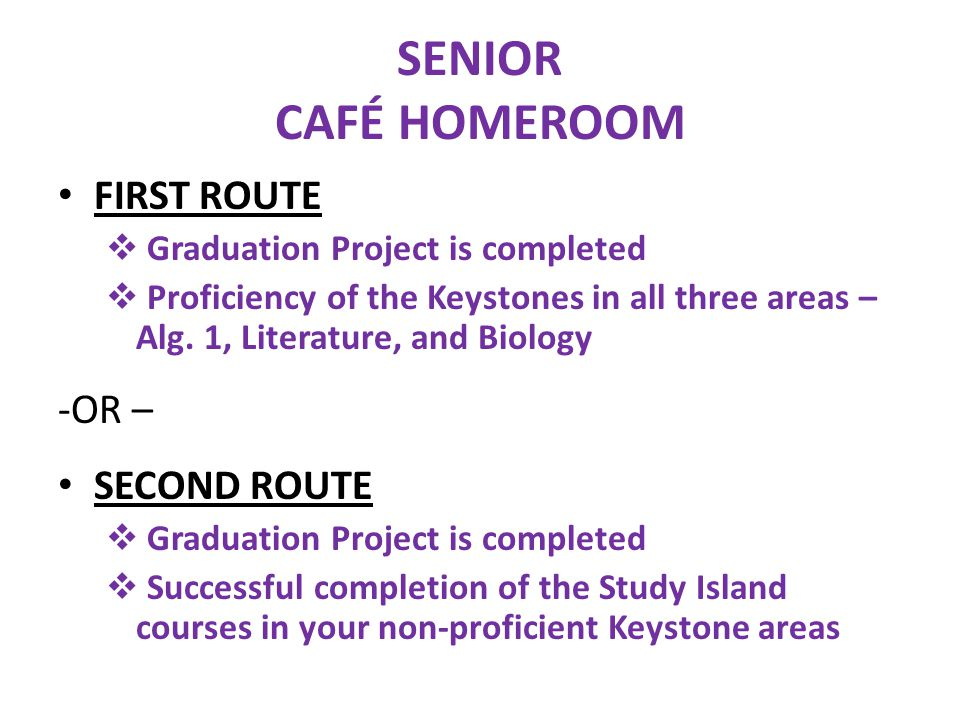 SENIOR CAFÉ HOMEROOM FIRST ROUTE  Graduation Project is completed  Proficiency of the Keystones in all three areas – Alg.