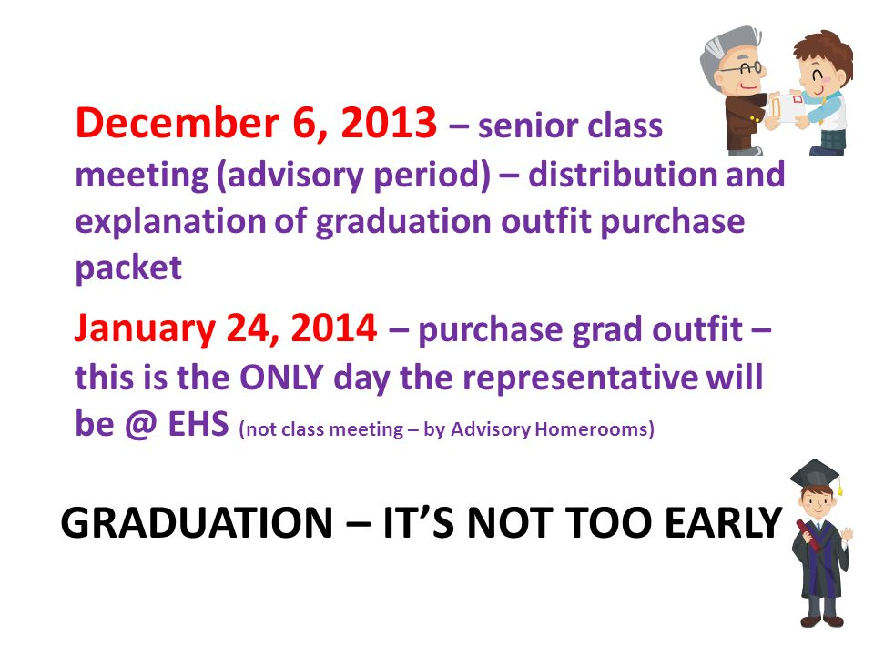 GRADUATION – IT'S NOT TOO EARLY December 6, 2013 – senior class meeting (advisory period) – distribution and explanation of graduation outfit purchase packet January 24, 2014 – purchase grad outfit – this is the ONLY day the representative will be @ EHS (not class meeting – by Advisory Homerooms)