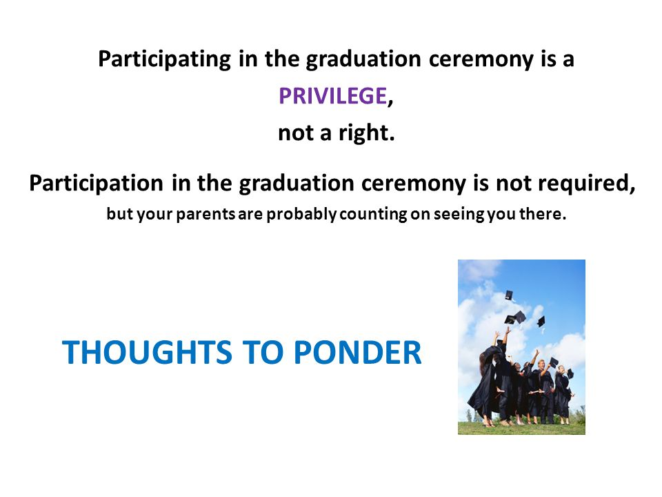 THOUGHTS TO PONDER Participating in the graduation ceremony is a PRIVILEGE, not a right.