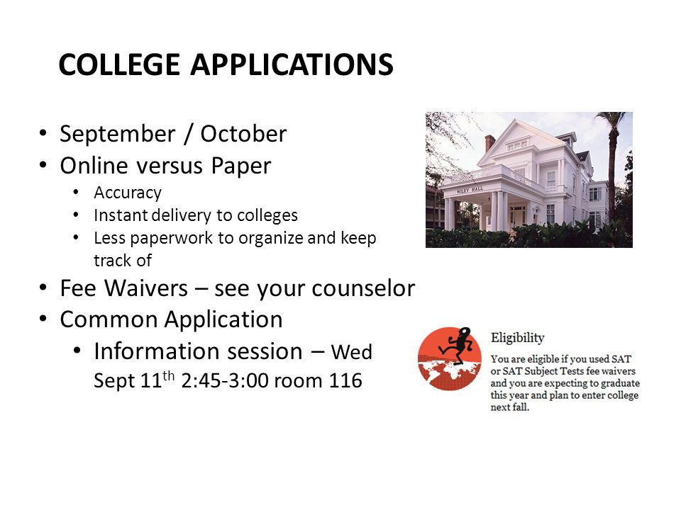 COLLEGE APPLICATIONS September / October Online versus Paper Accuracy Instant delivery to colleges Less paperwork to organize and keep track of Fee Waivers – see your counselor Common Application Information session – Wed Sept 11 th 2:45-3:00 room 116