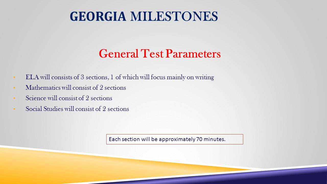 GEORGIA MILESTONES General Test Parameters ELA will consists of 3 sections, 1 of which will focus mainly on writing Mathematics will consist of 2 sections Science will consist of 2 sections Social Studies will consist of 2 sections Each section will be approximately 70 minutes.