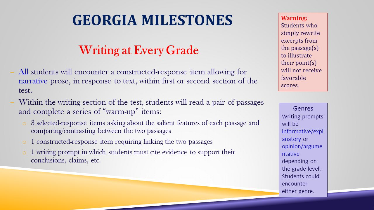 GEORGIA MILESTONES Writing at Every Grade – All students will encounter a constructed-response item allowing for narrative prose, in response to text, within first or second section of the test.