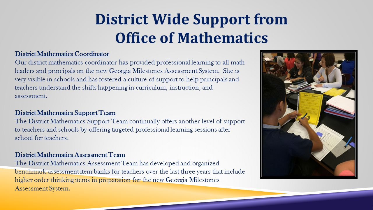 District Wide Support from Office of Mathematics District Mathematics Coordinator Our district mathematics coordinator has provided professional learning to all math leaders and principals on the new Georgia Milestones Assessment System.