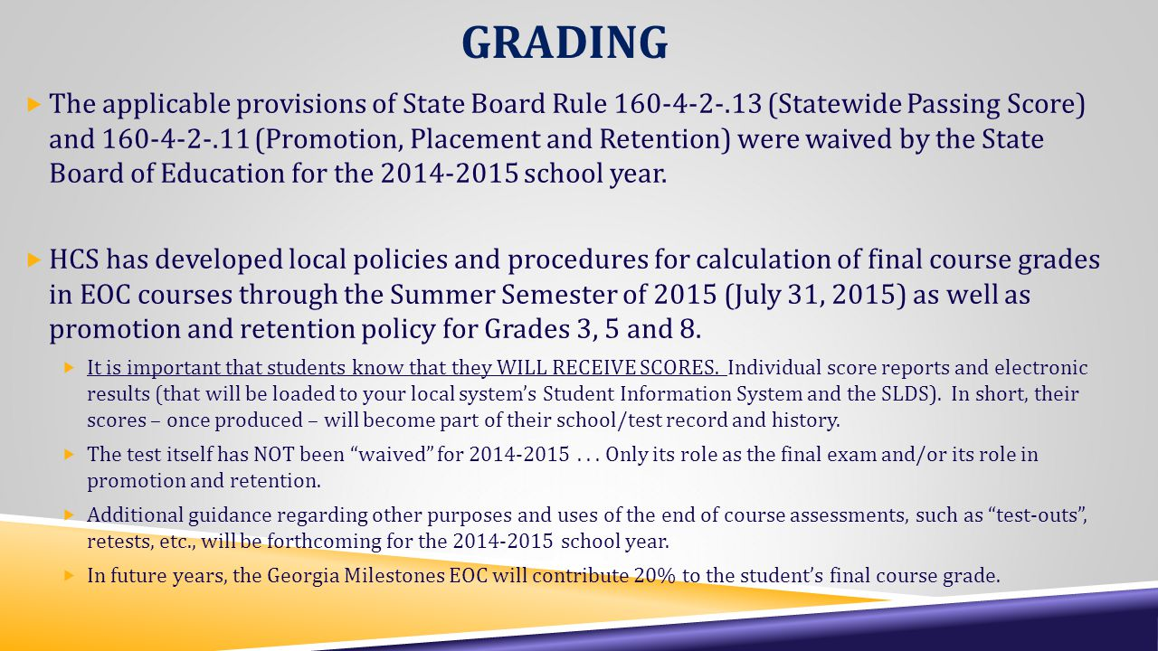 GRADING  The applicable provisions of State Board Rule 160-4-2-.13 (Statewide Passing Score) and 160-4-2-.11 (Promotion, Placement and Retention) were waived by the State Board of Education for the 2014-2015 school year.