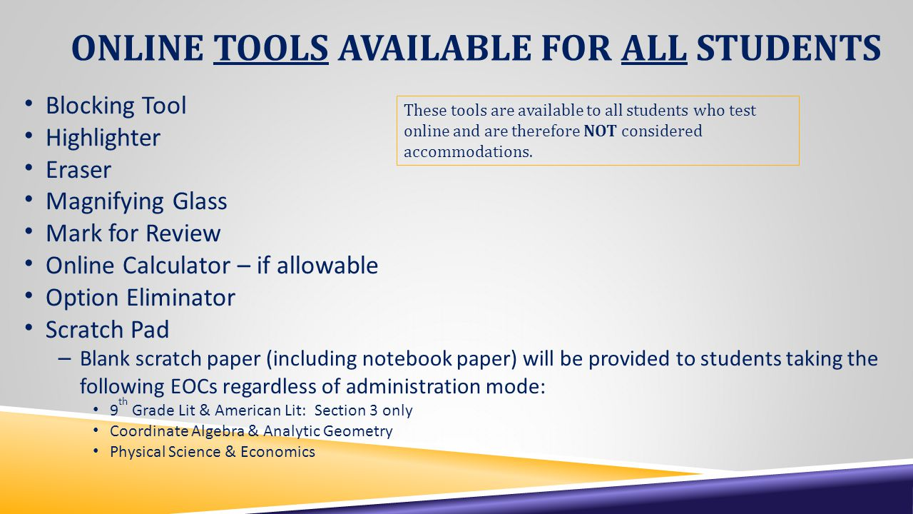 ONLINE TOOLS AVAILABLE FOR ALL STUDENTS Blocking Tool Highlighter Eraser Magnifying Glass Mark for Review Online Calculator – if allowable Option Eliminator Scratch Pad – Blank scratch paper (including notebook paper) will be provided to students taking the following EOCs regardless of administration mode: 9 th Grade Lit & American Lit: Section 3 only Coordinate Algebra & Analytic Geometry Physical Science & Economics These tools are available to all students who test online and are therefore NOT considered accommodations.