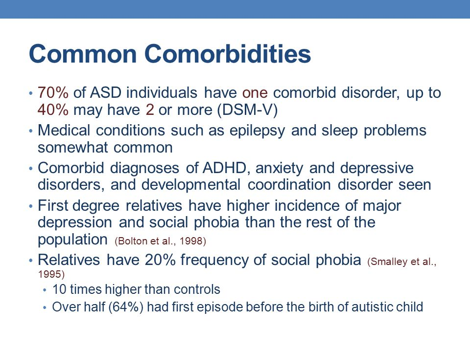 Common Comorbidities 70% of ASD individuals have one comorbid disorder, up to 40% may have 2 or more (DSM-V) Medical conditions such as epilepsy and s