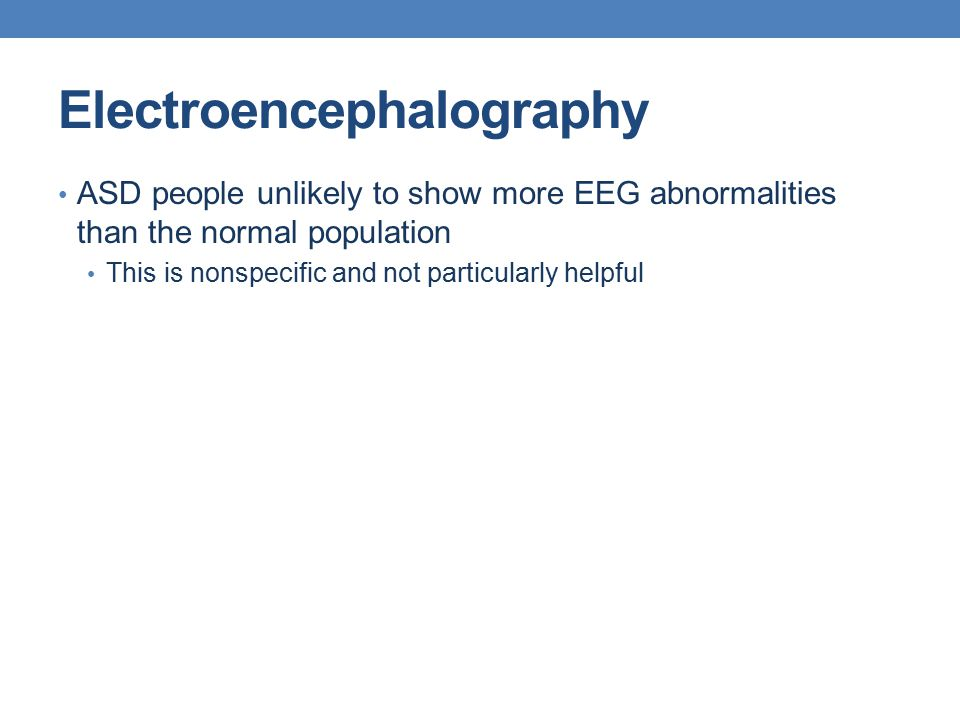 Electroencephalography ASD people unlikely to show more EEG abnormalities than the normal population This is nonspecific and not particularly helpful