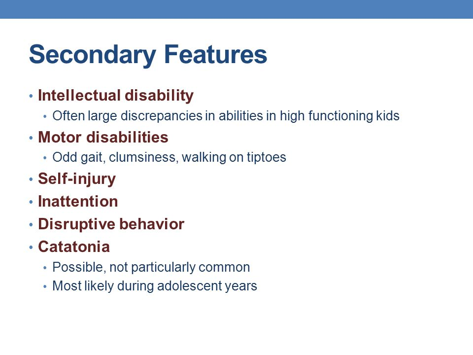 Secondary Features Intellectual disability Often large discrepancies in abilities in high functioning kids Motor disabilities Odd gait, clumsiness, wa