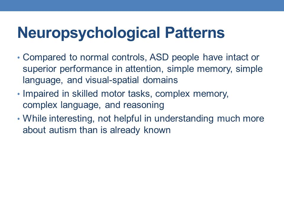 Neuropsychological Patterns Compared to normal controls, ASD people have intact or superior performance in attention, simple memory, simple language,